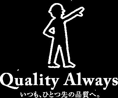 Quality Always いつも、ひとつ先の品質へ。